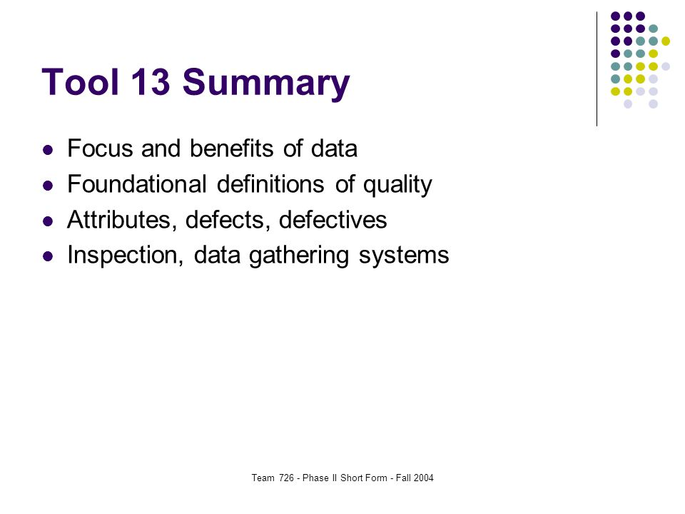 Team 726 - Phase II Short Form - Fall 2004 Tool 13 Summary Focus and benefits of data Foundational definitions of quality Attributes, defects, defectives Inspection, data gathering systems