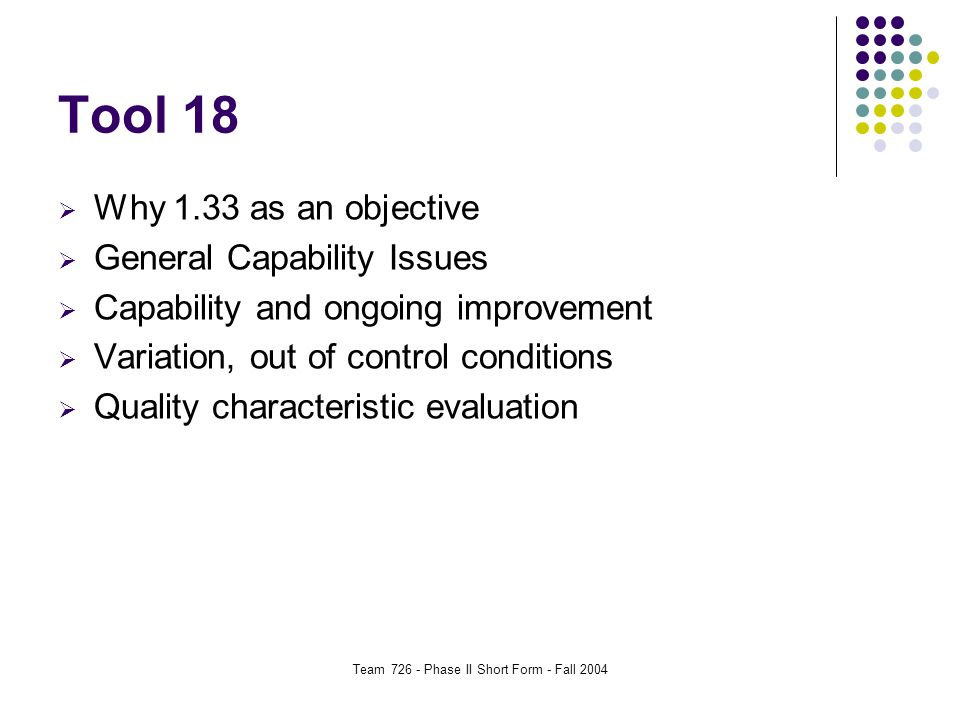 Team 726 - Phase II Short Form - Fall 2004 Tool 18  Why 1.33 as an objective  General Capability Issues  Capability and ongoing improvement  Variation, out of control conditions  Quality characteristic evaluation