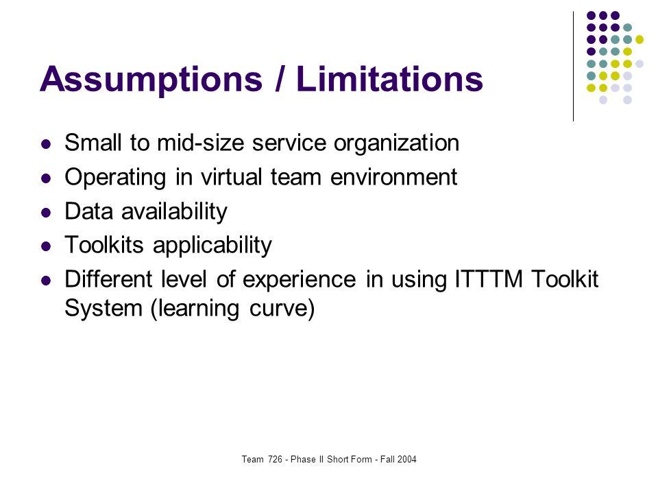 Team 726 - Phase II Short Form - Fall 2004 Assumptions / Limitations Small to mid-size service organization Operating in virtual team environment Data availability Toolkits applicability Different level of experience in using ITTTM Toolkit System (learning curve)