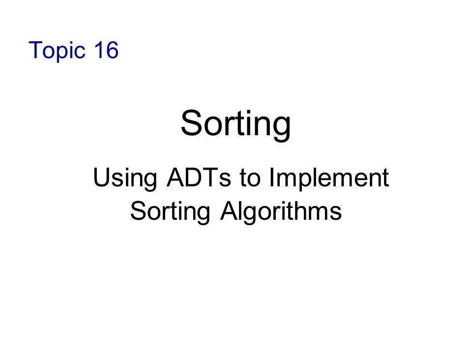 Topic 16 Sorting Using ADTs to Implement Sorting Algorithms