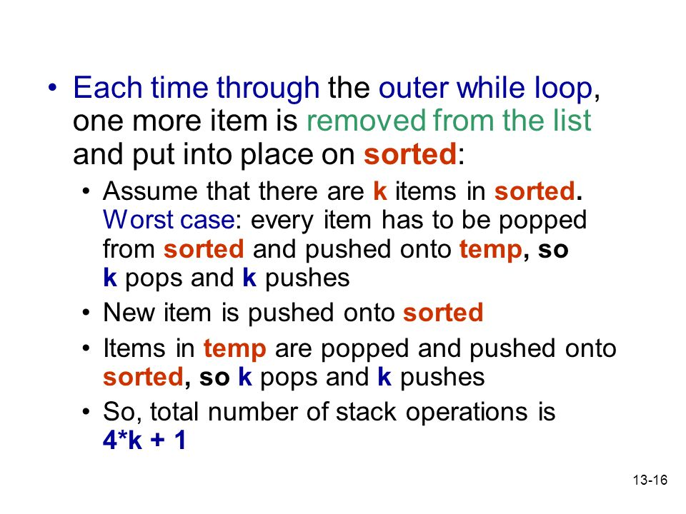 13-16 Each time through the outer while loop, one more item is removed from the list and put into place on sorted: Assume that there are k items in sorted.