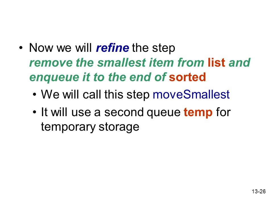13-26 Now we will refine the step remove the smallest item from list and enqueue it to the end of sorted We will call this step moveSmallest It will use a second queue temp for temporary storage