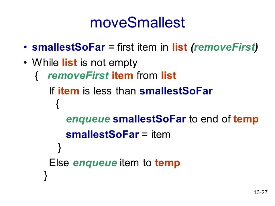 13-27 moveSmallest smallestSoFar = first item in list (removeFirst) While list is not empty { removeFirst item from list If item is less than smallestSoFar { enqueue smallestSoFar to end of temp smallestSoFar = item } Else enqueue item to temp }