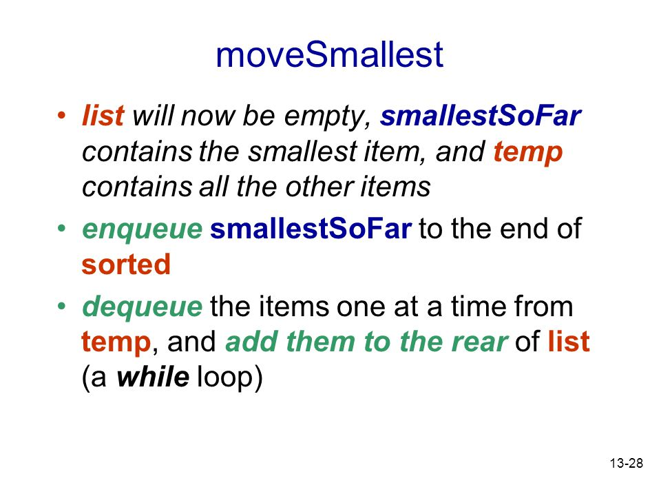 13-28 list will now be empty, smallestSoFar contains the smallest item, and temp contains all the other items enqueue smallestSoFar to the end of sorted dequeue the items one at a time from temp, and add them to the rear of list (a while loop) moveSmallest