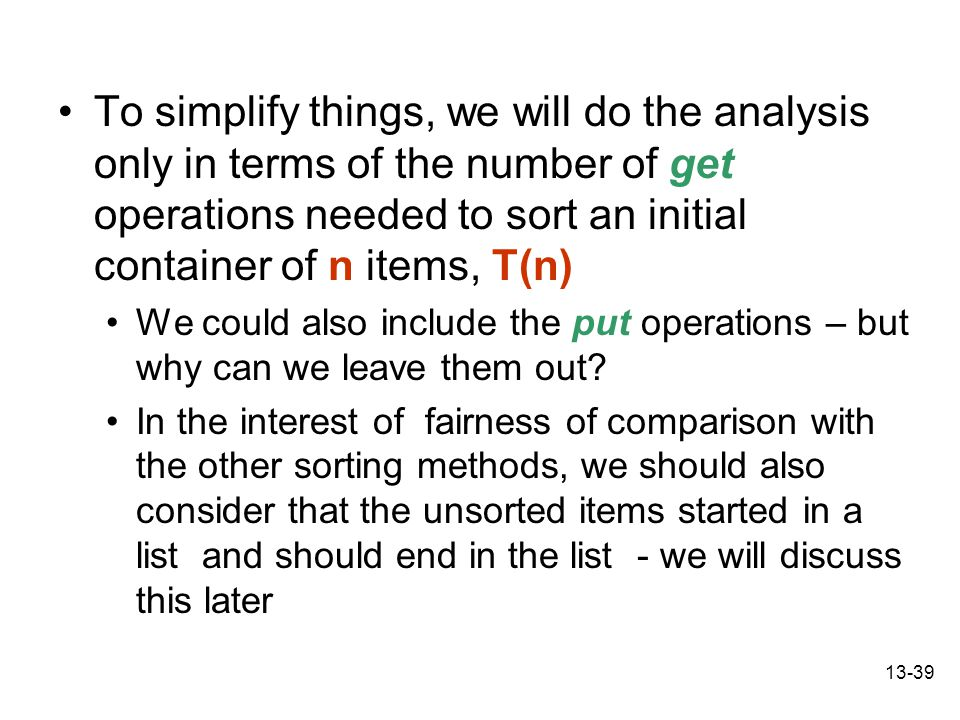 13-39 To simplify things, we will do the analysis only in terms of the number of get operations needed to sort an initial container of n items, T(n) We could also include the put operations – but why can we leave them out.