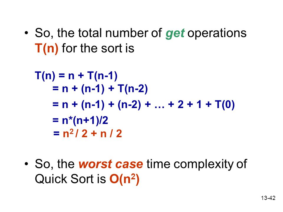 13-42 So, the total number of get operations T(n) for the sort is T(n) = n + T(n-1) = n + (n-1) + T(n-2) = n + (n-1) + (n-2) + … + 2 + 1 + T(0) = n*(n+1)/2 = n 2 / 2 + n / 2 So, the worst case time complexity of Quick Sort is O(n 2 )