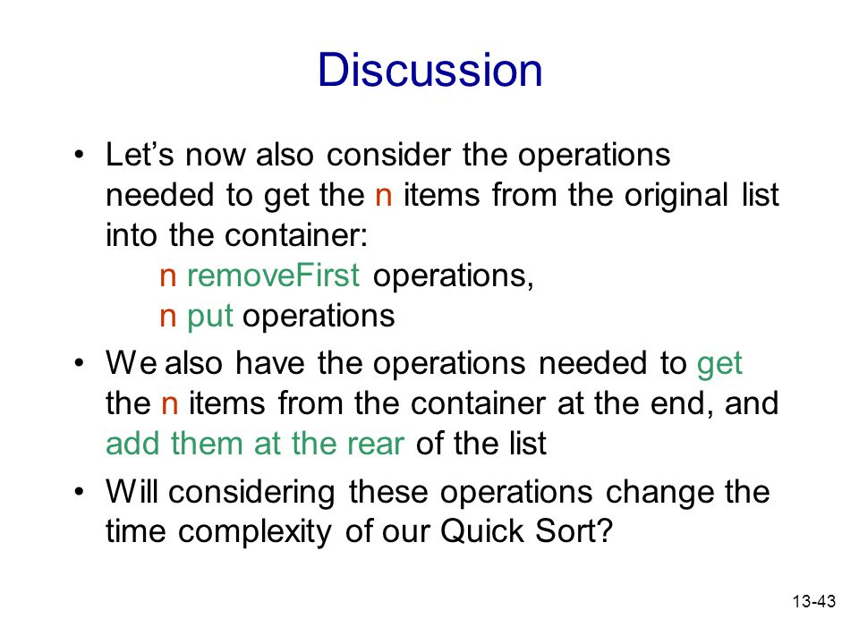 13-43 Discussion Let's now also consider the operations needed to get the n items from the original list into the container: n removeFirst operations, n put operations We also have the operations needed to get the n items from the container at the end, and add them at the rear of the list Will considering these operations change the time complexity of our Quick Sort