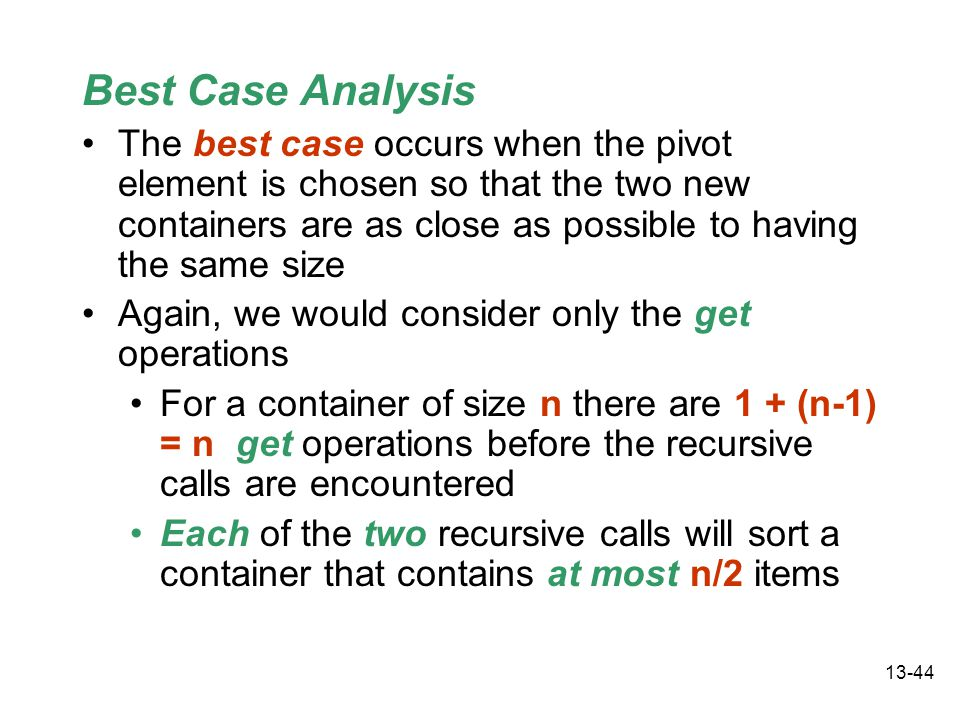 13-44 Best Case Analysis The best case occurs when the pivot element is chosen so that the two new containers are as close as possible to having the same size Again, we would consider only the get operations For a container of size n there are 1 + (n-1) = n get operations before the recursive calls are encountered Each of the two recursive calls will sort a container that contains at most n/2 items