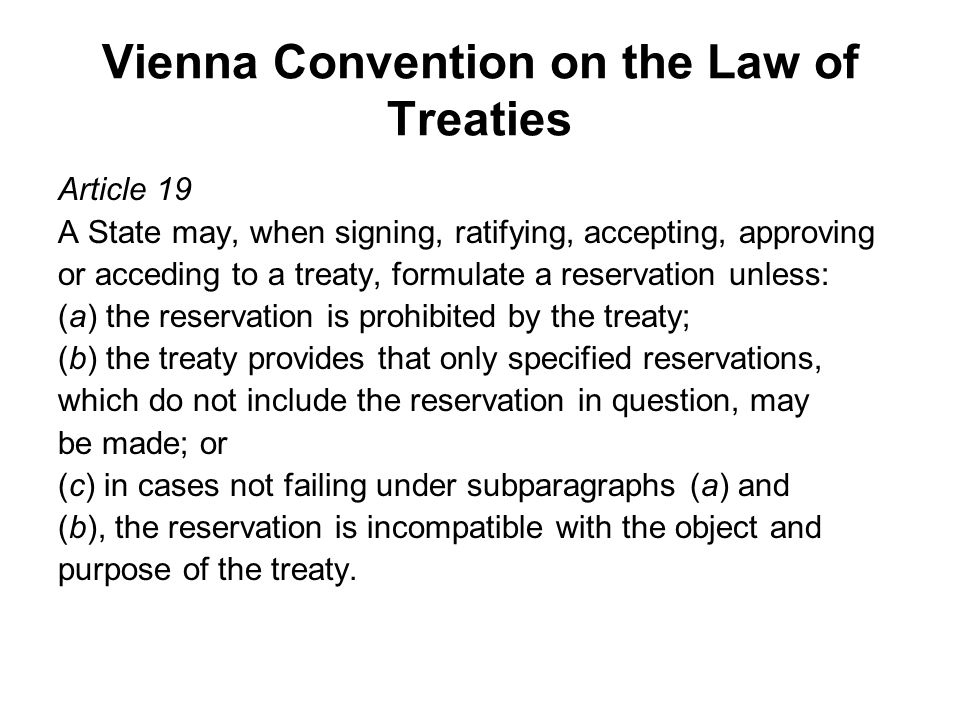 Vienna Convention on the Law of Treaties Article 19 A State may, when signing, ratifying, accepting, approving or acceding to a treaty, formulate a re