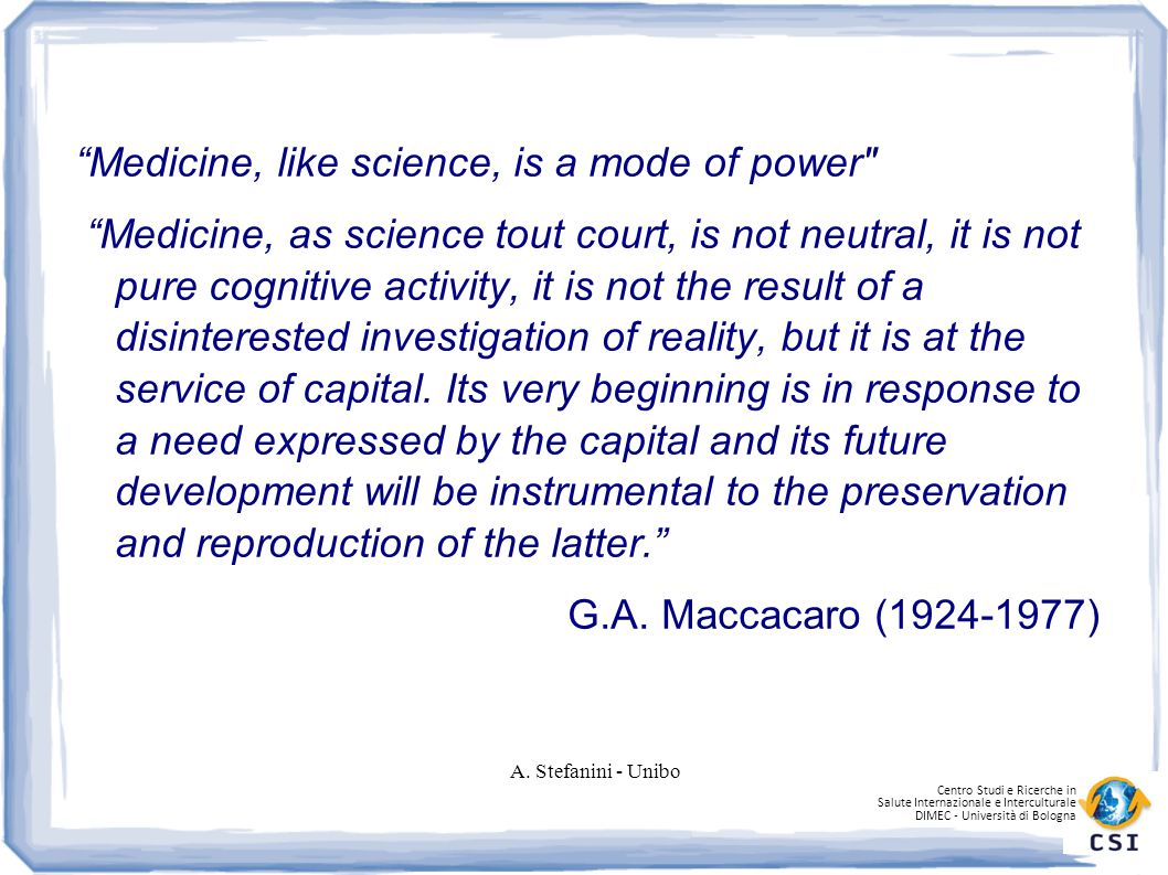 Centro Studi e Ricerche in Salute Internazionale e Interculturale DIMEC - Università di Bologna Medicine, like science, is a mode of power Medicine, as science tout court, is not neutral, it is not pure cognitive activity, it is not the result of a disinterested investigation of reality, but it is at the service of capital.