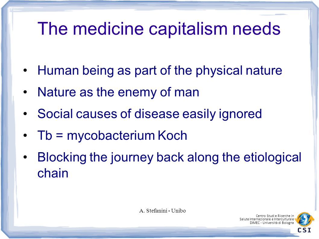 Centro Studi e Ricerche in Salute Internazionale e Interculturale DIMEC - Università di Bologna The medicine capitalism needs Human being as part of the physical nature Nature as the enemy of man Social causes of disease easily ignored Tb = mycobacterium Koch Blocking the journey back along the etiological chain A.