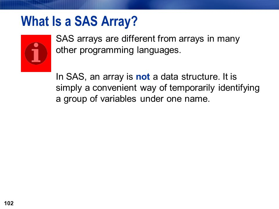 102 What Is a SAS Array? SAS arrays are different from arrays in many other programming languages. In SAS, an array is not a data structure. It is sim