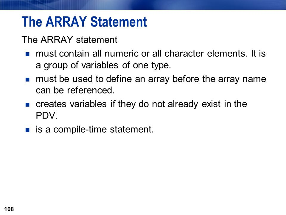 108 The ARRAY Statement The ARRAY statement must contain all numeric or all character elements. It is a group of variables of one type. must be used t