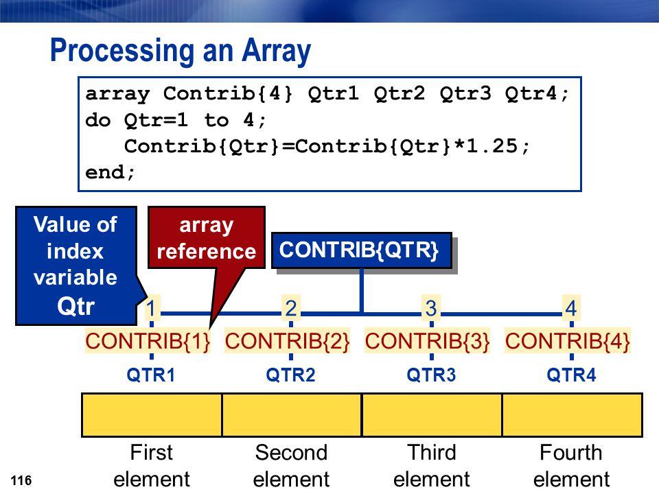 116 CONTRIB{QTR} 4 CONTRIB{4} 3 CONTRIB{3} 2 CONTRIB{2} Processing an Array array Contrib{4} Qtr1 Qtr2 Qtr3 Qtr4; do Qtr=1 to 4; Contrib{Qtr}=Contrib{
