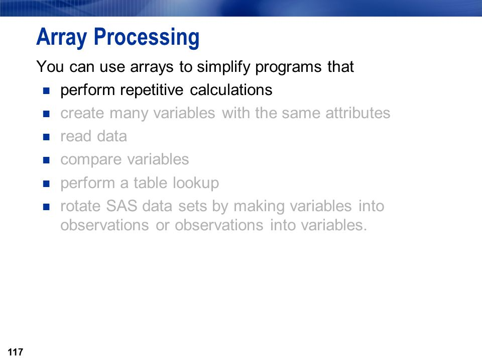 117 Array Processing You can use arrays to simplify programs that perform repetitive calculations create many variables with the same attributes read
