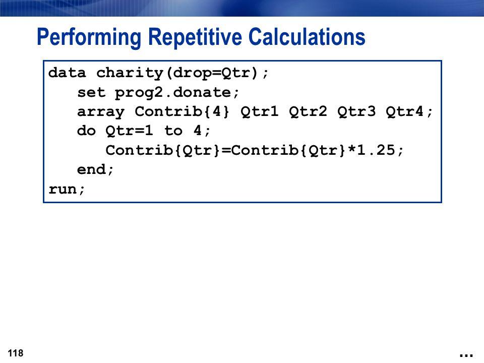 118 Performing Repetitive Calculations data charity(drop=Qtr); set prog2.donate; array Contrib{4} Qtr1 Qtr2 Qtr3 Qtr4; do Qtr=1 to 4; Contrib{Qtr}=Con
