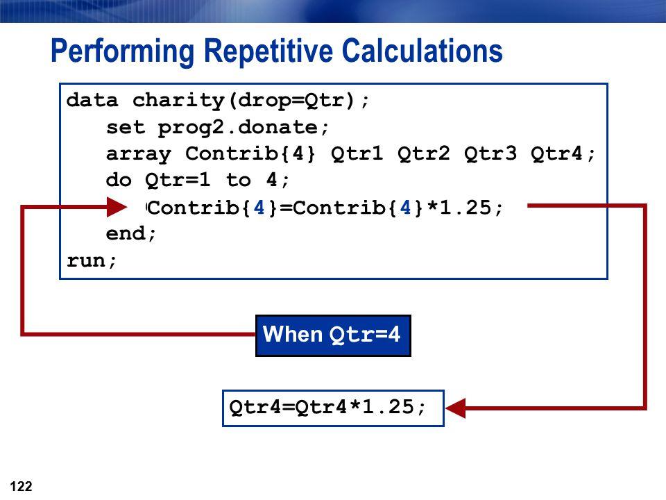 122 Performing Repetitive Calculations When Qtr =4 Qtr4=Qtr4*1.25; data charity(drop=Qtr); set prog2.donate; array Contrib{4} Qtr1 Qtr2 Qtr3 Qtr4; do