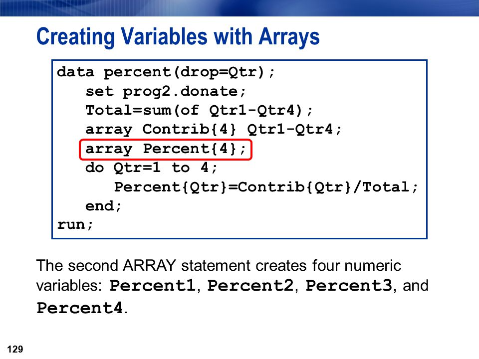 129 Creating Variables with Arrays data percent(drop=Qtr); set prog2.donate; Total=sum(of Qtr1-Qtr4); array Contrib{4} Qtr1-Qtr4; array Percent{4}; do