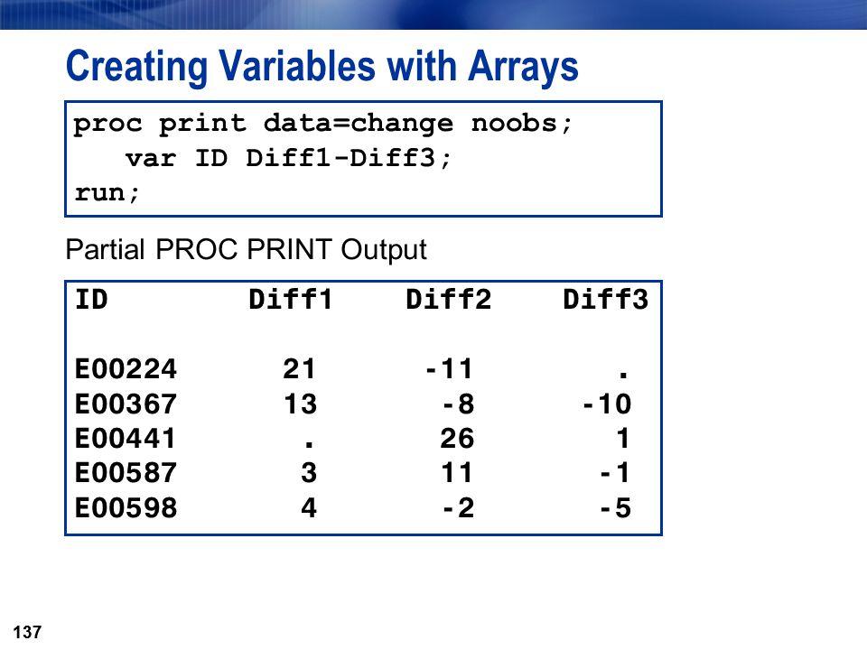 137 Creating Variables with Arrays ID Diff1 Diff2 Diff3 E00224 21 -11. E00367 13 -8 -10 E00441. 26 1 E00587 3 11 -1 E00598 4 -2 -5 proc print data=cha