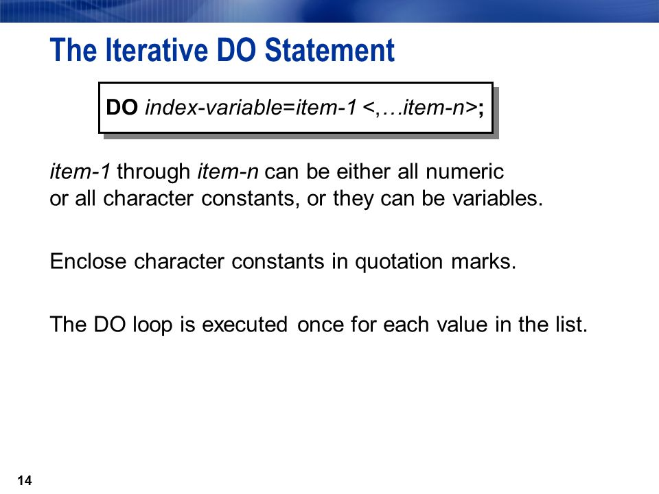 14 The Iterative DO Statement item-1 through item-n can be either all numeric or all character constants, or they can be variables. Enclose character