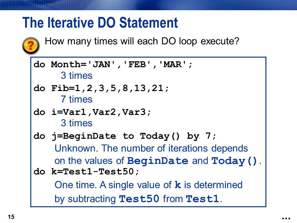 15 do Month='JAN','FEB','MAR'; do Fib=1,2,3,5,8,13,21; do i=Var1,Var2,Var3; do j=BeginDate to Today() by 7; do k=Test1-Test50; The Iterative DO Statem