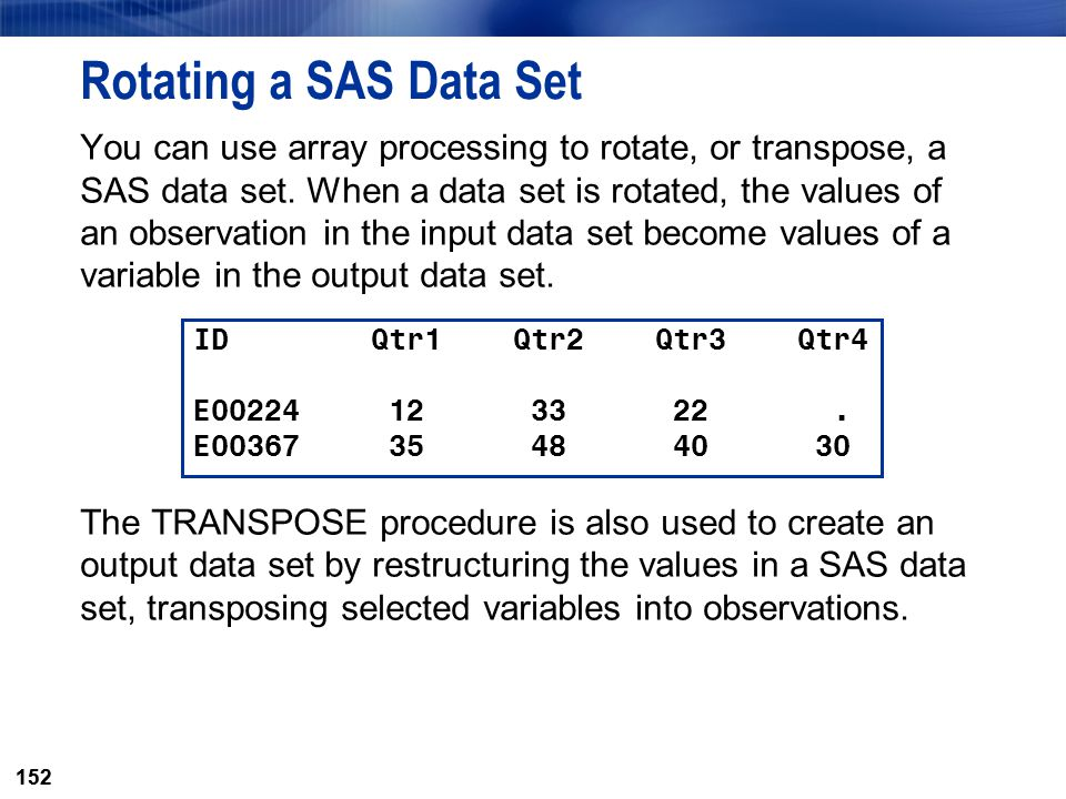 152 Rotating a SAS Data Set You can use array processing to rotate, or transpose, a SAS data set. When a data set is rotated, the values of an observa