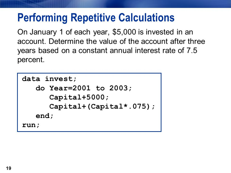 19 Performing Repetitive Calculations On January 1 of each year, $5,000 is invested in an account. Determine the value of the account after three year
