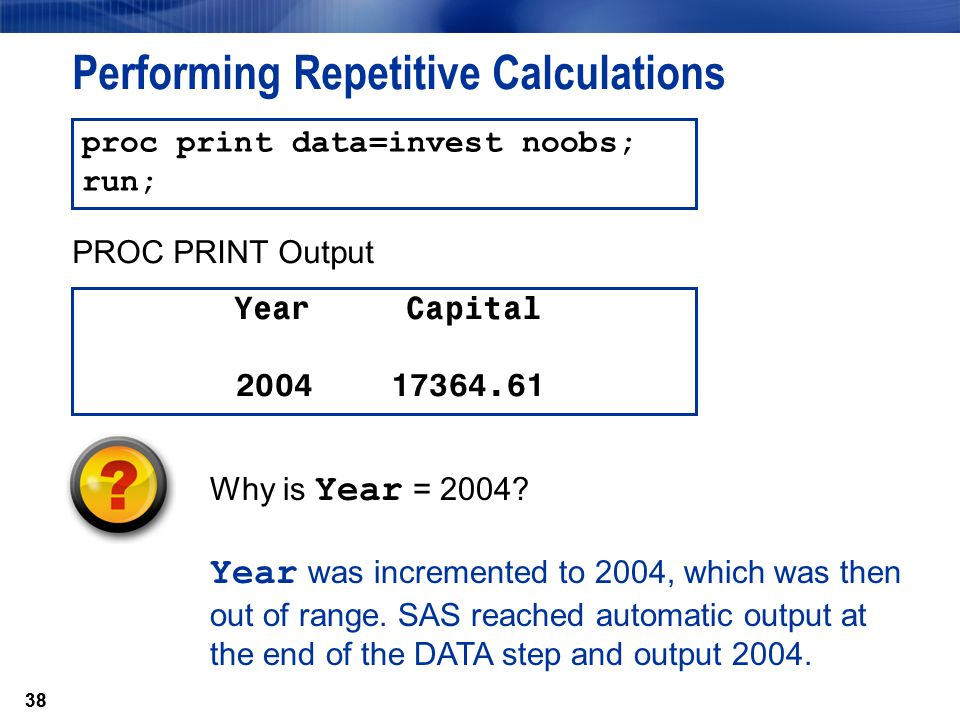 38 Performing Repetitive Calculations Year Capital 2004 17364.61 proc print data=invest noobs; run; PROC PRINT Output Why is Year = 2004? Year was inc