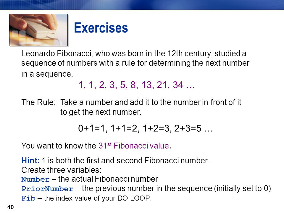40 Exercises Leonardo Fibonacci, who was born in the 12th century, studied a sequence of numbers with a rule for determining the next number in a sequ