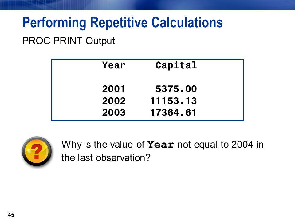 45 Performing Repetitive Calculations PROC PRINT Output Year Capital 2001 5375.00 2002 11153.13 2003 17364.61 Why is the value of Year not equal to 20