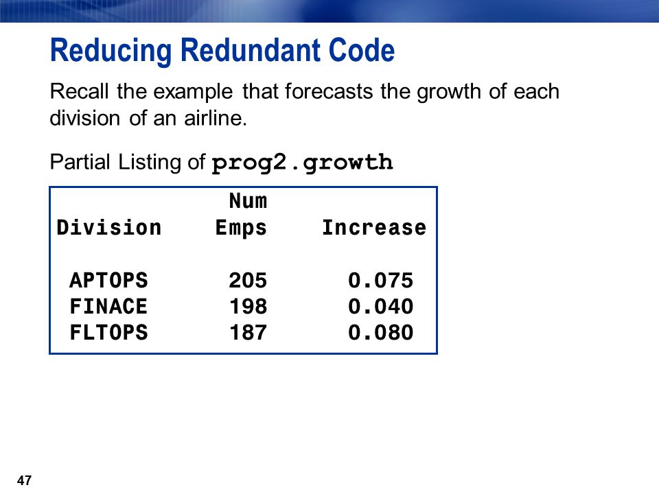47 Reducing Redundant Code Recall the example that forecasts the growth of each division of an airline. Partial Listing of prog2.growth Num Division E