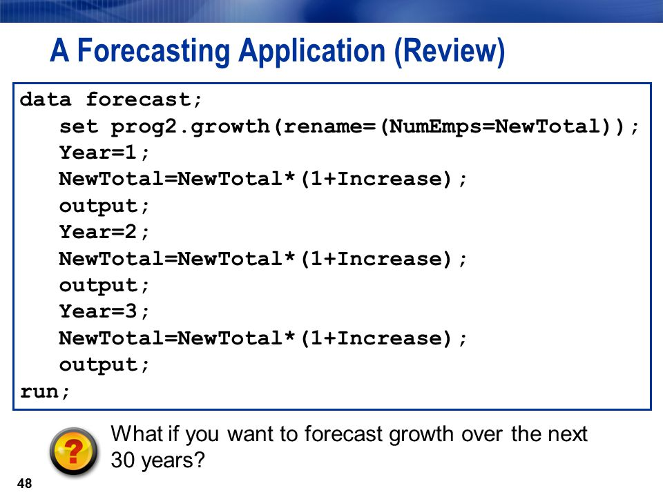 48 A Forecasting Application (Review) data forecast; set prog2.growth(rename=(NumEmps=NewTotal)); Year=1; NewTotal=NewTotal*(1+Increase); output; Year