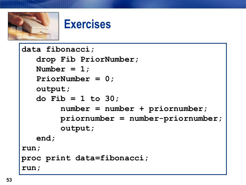53 Exercises data fibonacci; drop Fib PriorNumber; Number = 1; PriorNumber = 0; output; do Fib = 1 to 30; number = number + priornumber; priornumber =