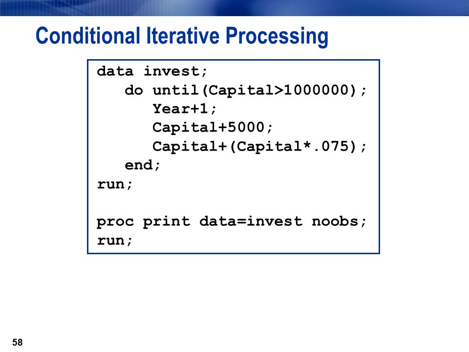58 Conditional Iterative Processing data invest; do until(Capital>1000000); Year+1; Capital+5000; Capital+(Capital*.075); end; run; proc print data=in