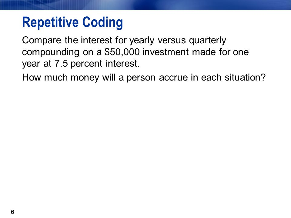 77 Repetitive Coding data compound; Amount=50000; Rate=.075; Yearly=Amount*Rate; Quarterly+((Quarterly+Amount)*Rate/4); run;