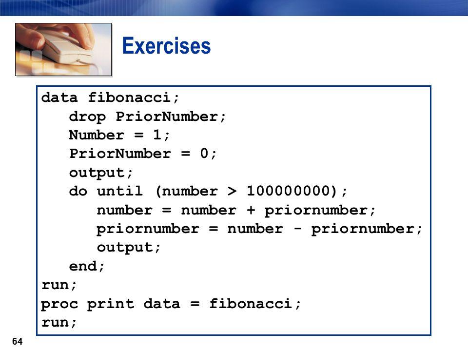 64 Exercises data fibonacci; drop PriorNumber; Number = 1; PriorNumber = 0; output; do until (number > 100000000); number = number + priornumber; prio