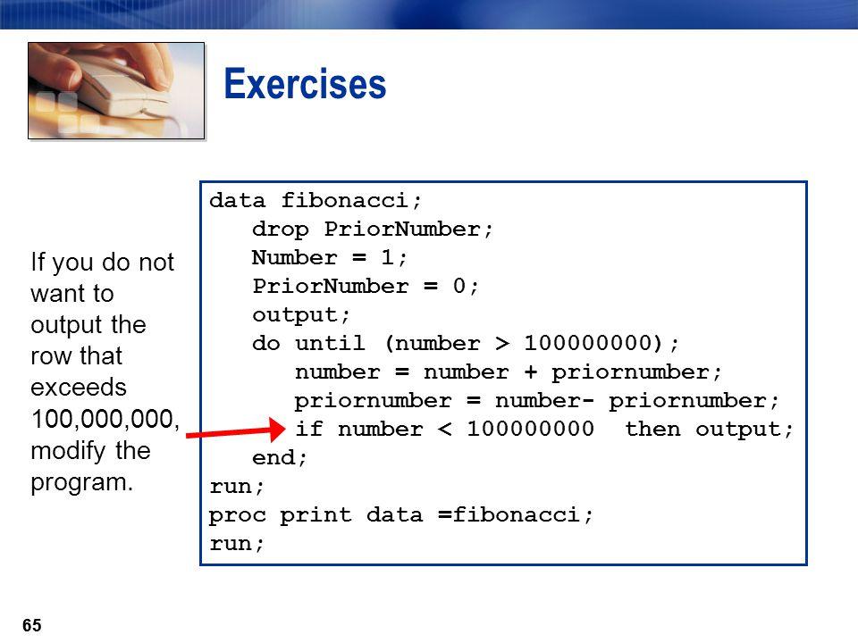 65 Exercises data fibonacci; drop PriorNumber; Number = 1; PriorNumber = 0; output; do until (number > 100000000); number = number + priornumber; prio