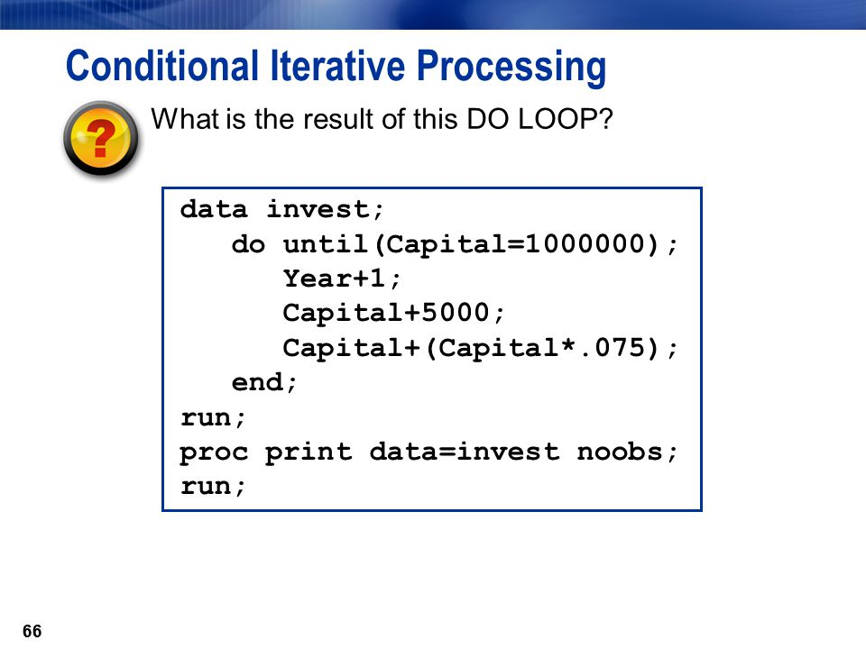 66 Conditional Iterative Processing data invest; do until(Capital=1000000); Year+1; Capital+5000; Capital+(Capital*.075); end; run; proc print data=in