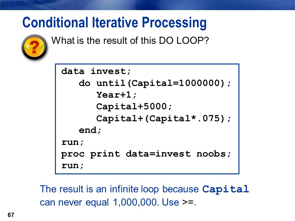 67 Conditional Iterative Processing data invest; do until(Capital=1000000); Year+1; Capital+5000; Capital+(Capital*.075); end; run; proc print data=in