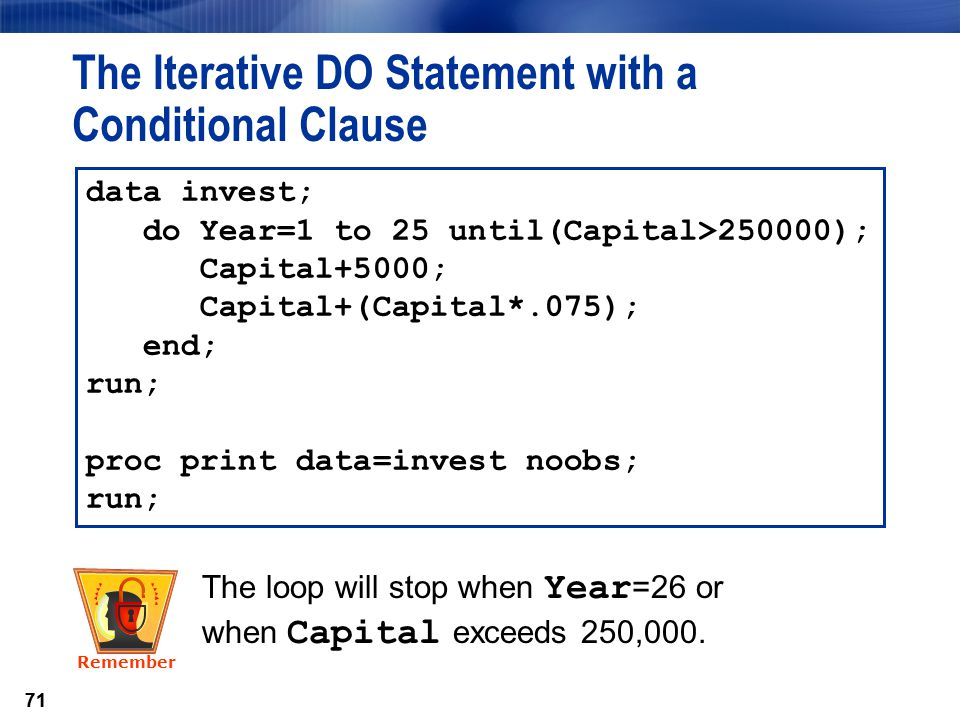 71 The Iterative DO Statement with a Conditional Clause data invest; do Year=1 to 25 until(Capital>250000); Capital+5000; Capital+(Capital*.075); end;