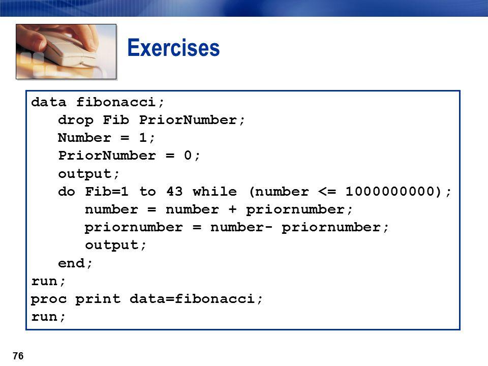 76 Exercises data fibonacci; drop Fib PriorNumber; Number = 1; PriorNumber = 0; output; do Fib=1 to 43 while (number <= 1000000000); number = number +