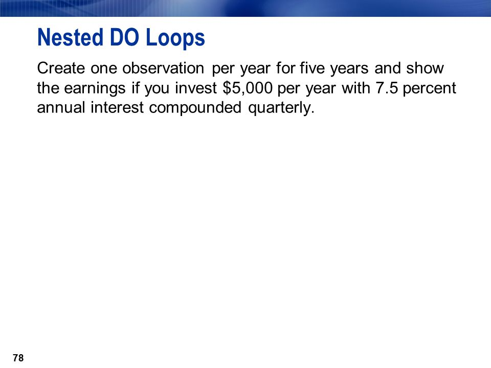78 Nested DO Loops Create one observation per year for five years and show the earnings if you invest $5,000 per year with 7.5 percent annual interest
