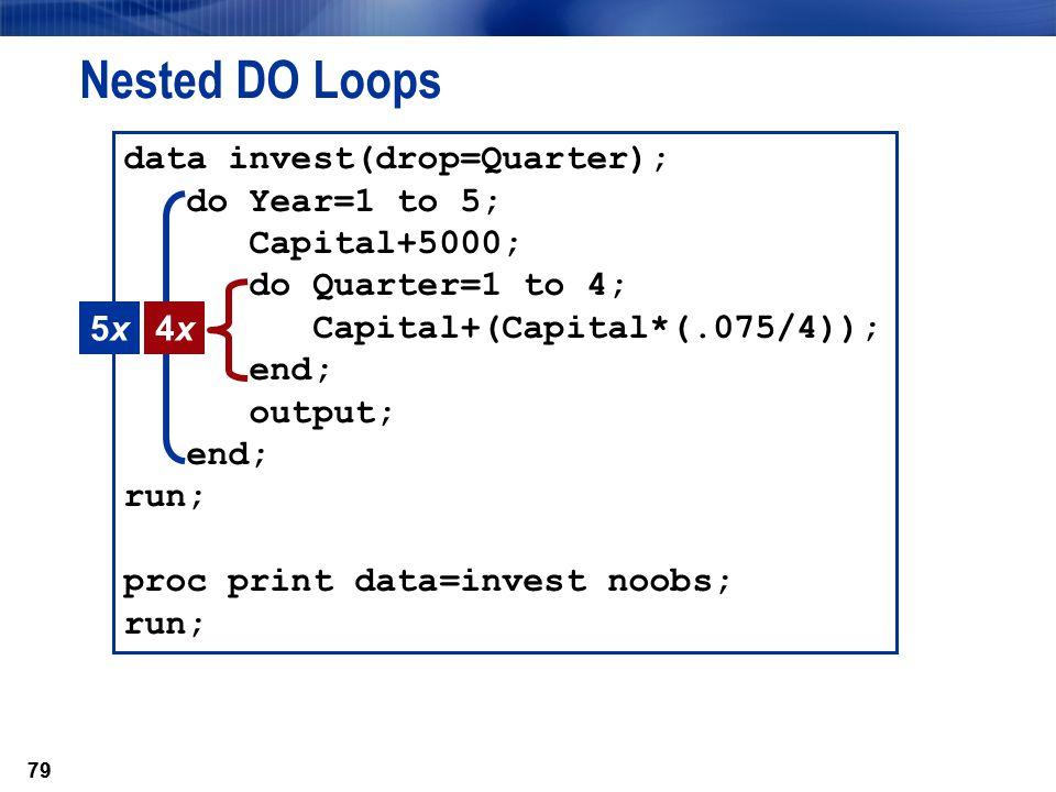 79 data invest(drop=Quarter); do Year=1 to 5; Capital+5000; do Quarter=1 to 4; Capital+(Capital*(.075/4)); end; output; end; run; proc print data=inve