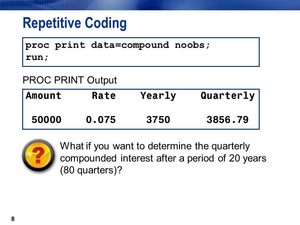 99 DO Loop Processing data compound(drop=i); Amount=50000; Rate=.075; Yearly=Amount*Rate; do i=1 to 4; Quarterly+((Quarterly+Amount)*Rate/4); end; run;