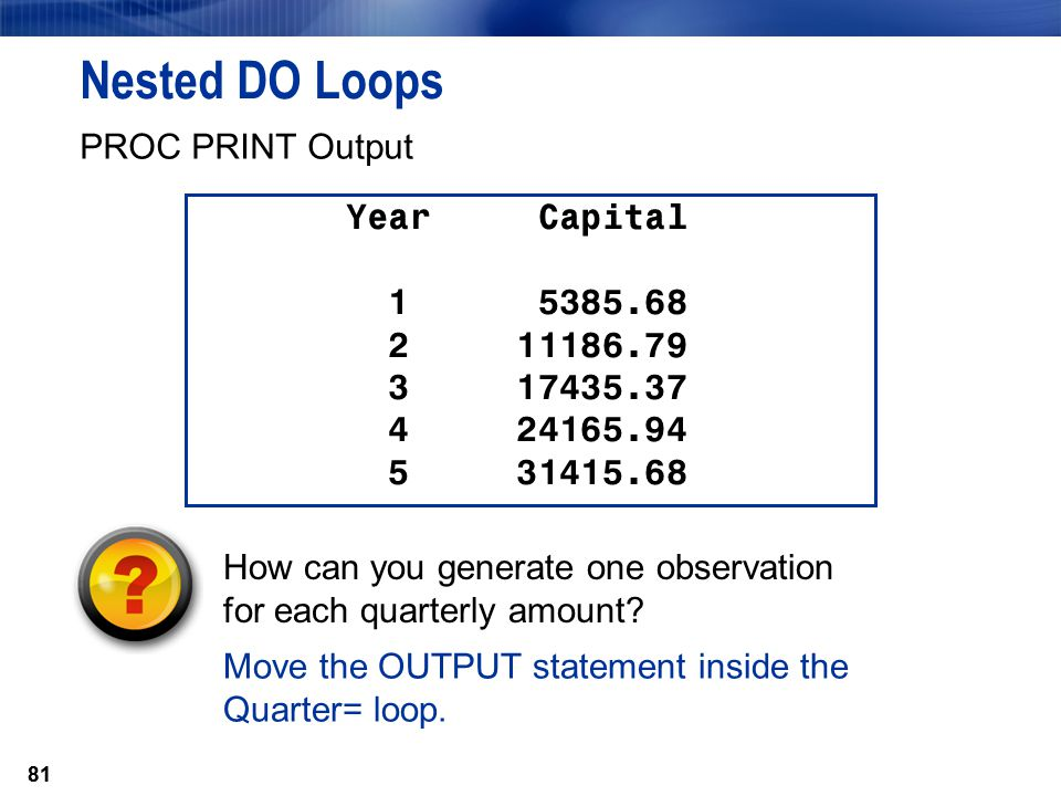 81 Nested DO Loops Move the OUTPUT statement inside the Quarter= loop. PROC PRINT Output Year Capital 1 5385.68 2 11186.79 3 17435.37 4 24165.94 5 314