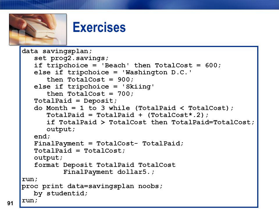 91 Exercises data savingsplan; set prog2.savings; if tripchoice = 'Beach' then TotalCost = 600; else if tripchoice = 'Washington D.C.' then TotalCost