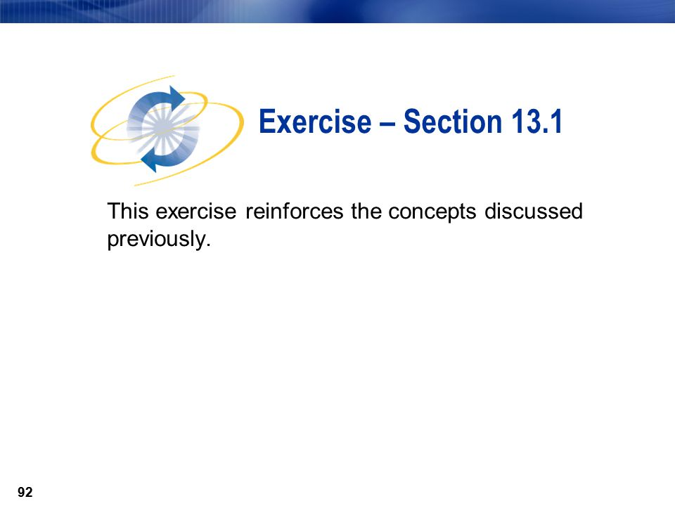 92 This exercise reinforces the concepts discussed previously. Exercise – Section 13.1