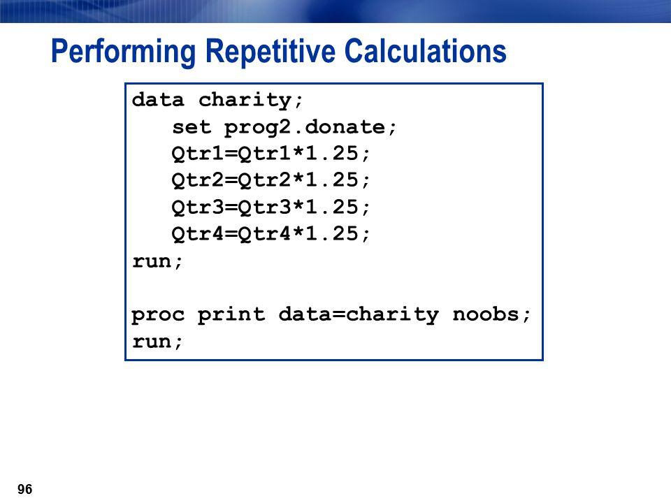 96 Performing Repetitive Calculations data charity; set prog2.donate; Qtr1=Qtr1*1.25; Qtr2=Qtr2*1.25; Qtr3=Qtr3*1.25; Qtr4=Qtr4*1.25; run; proc print