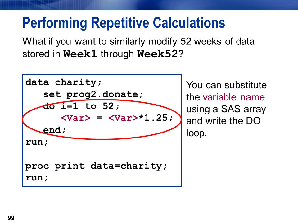 99 Performing Repetitive Calculations data charity; set prog2.donate; do i=1 to 52; = *1.25; end; run; proc print data=charity; run; You can substitut