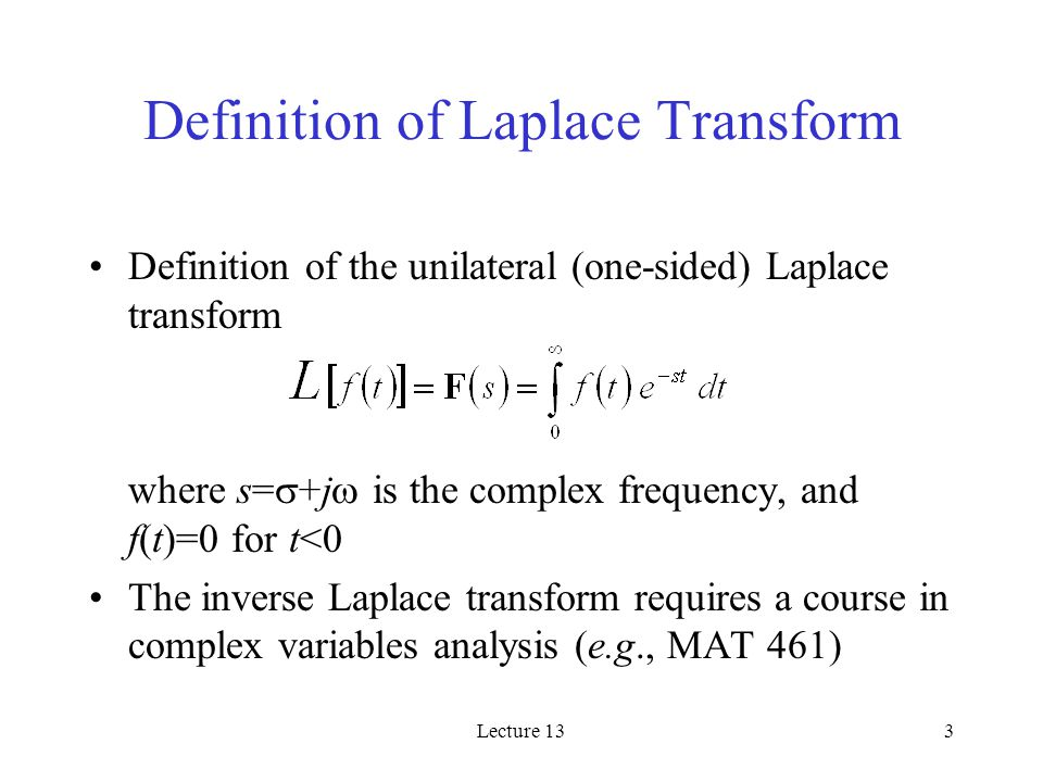 Lecture 133 Definition of Laplace Transform Definition of the unilateral (one-sided) Laplace transform where s=  +j  is the complex frequency, and f(t)=0 for t<0 The inverse Laplace transform requires a course in complex variables analysis (e.g., MAT 461)